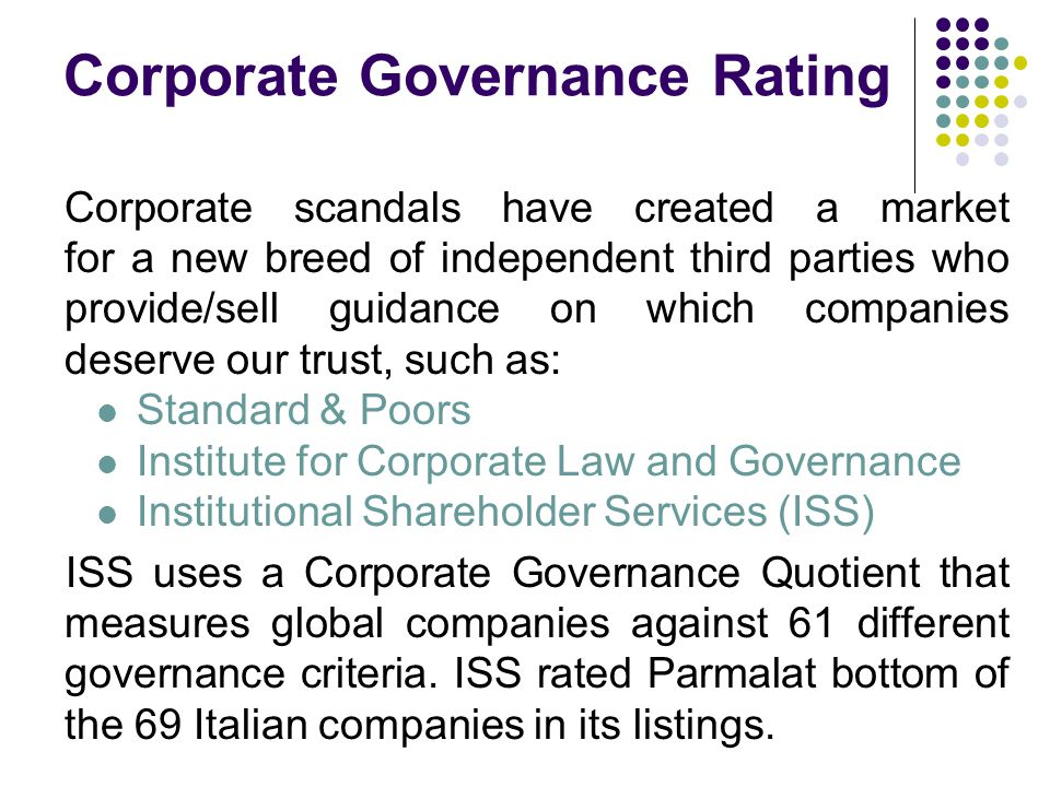 Corporate Governance Rating Corporate scandals have created a market for a new breed of independent third parties who provide/sell guidance on which companies deserve our trust, such as: Standard & Poors Institute for Corporate Law and Governance Institutional Shareholder Services (ISS) ISS uses a Corporate Governance Quotient that measures global companies against 61 different governance criteria.