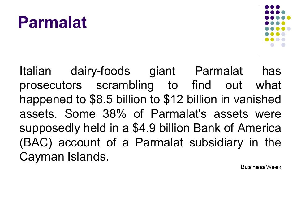Parmalat Italian dairy-foods giant Parmalat has prosecutors scrambling to find out what happened to $8.5 billion to $12 billion in vanished assets.