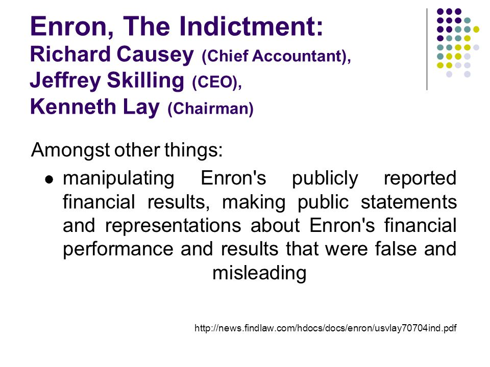 Enron, The Indictment: Richard Causey (Chief Accountant), Jeffrey Skilling (CEO), Kenneth Lay (Chairman) Amongst other things: manipulating Enron s publicly reported financial results, making public statements and representations about Enron s financial performance and results that were false and misleading http://news.findlaw.com/hdocs/docs/enron/usvlay70704ind.pdf