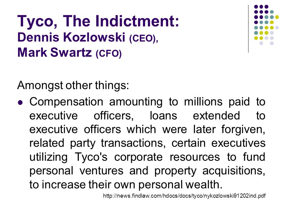 Tyco, The Indictment: Dennis Kozlowski (CEO), Mark Swartz (CFO) Amongst other things: Compensation amounting to millions paid to executive officers, loans extended to executive officers which were later forgiven, related party transactions, certain executives utilizing Tyco s corporate resources to fund personal ventures and property acquisitions, to increase their own personal wealth.