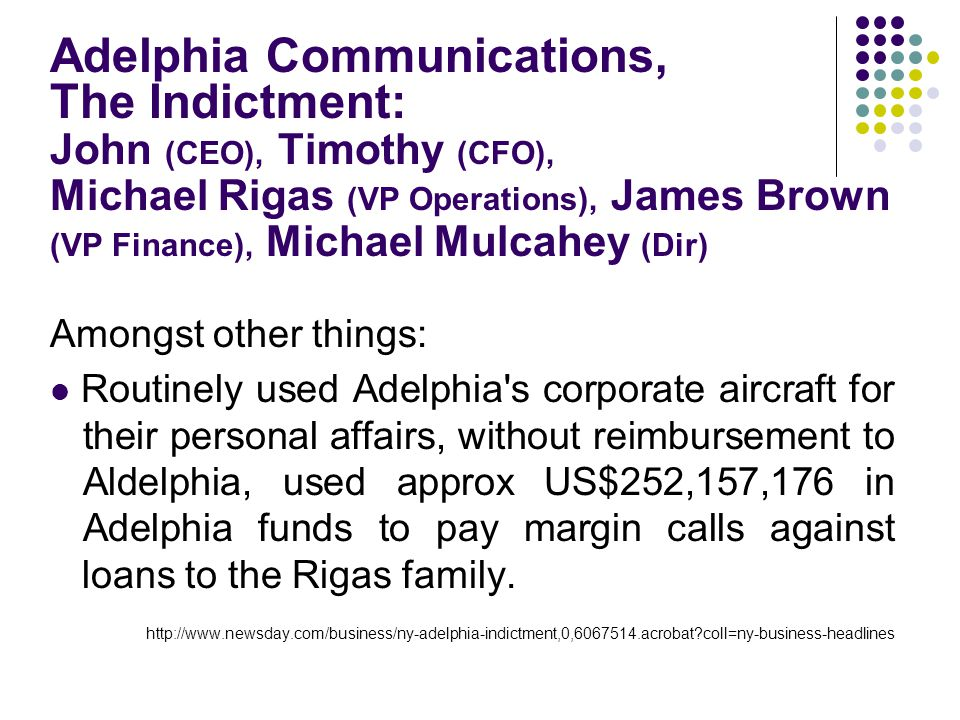Adelphia Communications, The Indictment: John (CEO), Timothy (CFO), Michael Rigas (VP Operations), James Brown (VP Finance), Michael Mulcahey (Dir) Amongst other things: Routinely used Adelphia s corporate aircraft for their personal affairs, without reimbursement to Aldelphia, used approx US$252,157,176 in Adelphia funds to pay margin calls against loans to the Rigas family.