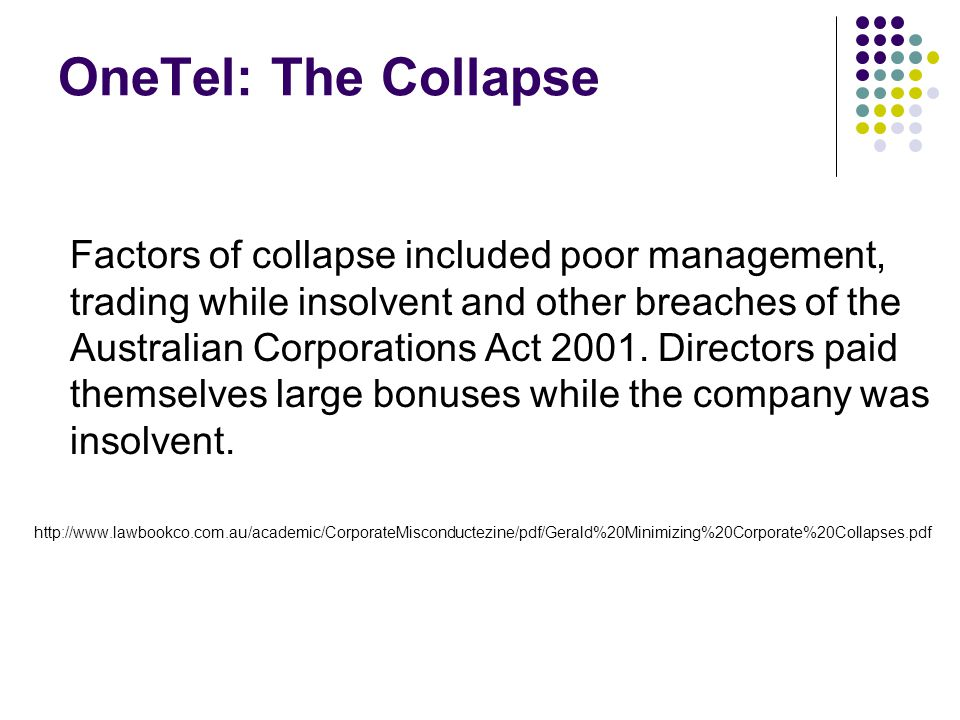 OneTel: The Collapse Factors of collapse included poor management, trading while insolvent and other breaches of the Australian Corporations Act 2001.