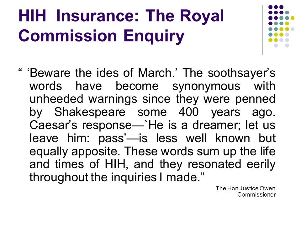 HIH Insurance: The Royal Commission Enquiry 'Beware the ides of March.' The soothsayer's words have become synonymous with unheeded warnings since they were penned by Shakespeare some 400 years ago.