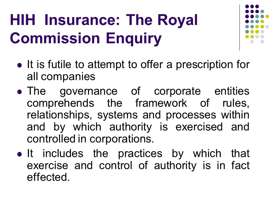 HIH Insurance: The Royal Commission Enquiry It is futile to attempt to offer a prescription for all companies The governance of corporate entities comprehends the framework of rules, relationships, systems and processes within and by which authority is exercised and controlled in corporations.