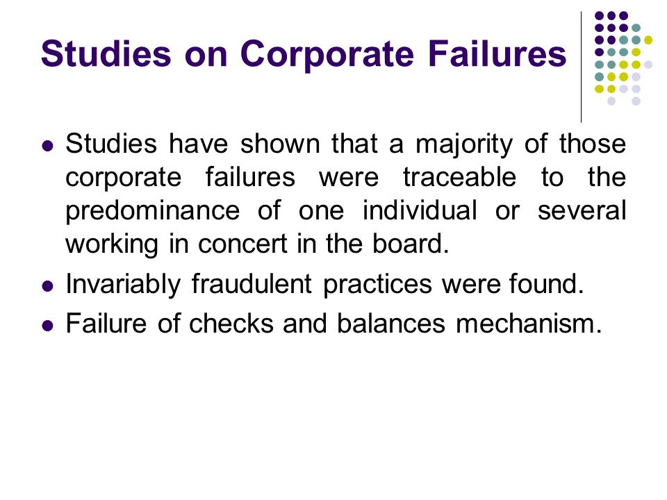 Studies on Corporate Failures Studies have shown that a majority of those corporate failures were traceable to the predominance of one individual or several working in concert in the board.