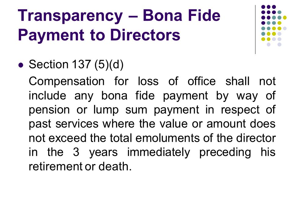 Transparency – Bona Fide Payment to Directors Section 137 (5)(d) Compensation for loss of office shall not include any bona fide payment by way of pension or lump sum payment in respect of past services where the value or amount does not exceed the total emoluments of the director in the 3 years immediately preceding his retirement or death.