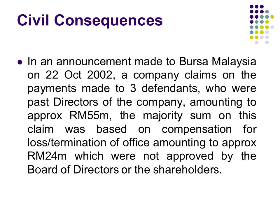 Civil Consequences In an announcement made to Bursa Malaysia on 22 Oct 2002, a company claims on the payments made to 3 defendants, who were past Directors of the company, amounting to approx RM55m, the majority sum on this claim was based on compensation for loss/termination of office amounting to approx RM24m which were not approved by the Board of Directors or the shareholders.
