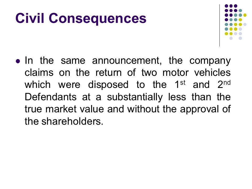 Civil Consequences In the same announcement, the company claims on the return of two motor vehicles which were disposed to the 1 st and 2 nd Defendants at a substantially less than the true market value and without the approval of the shareholders.