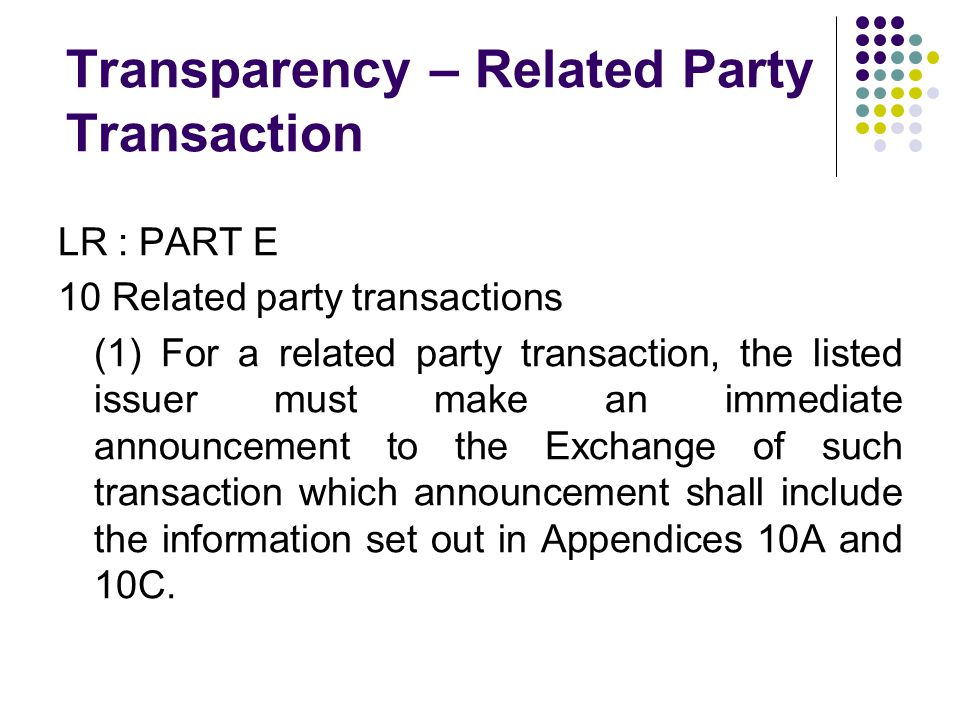 Transparency – Related Party Transaction LR : PART E 10 Related party transactions (1) For a related party transaction, the listed issuer must make an immediate announcement to the Exchange of such transaction which announcement shall include the information set out in Appendices 10A and 10C.