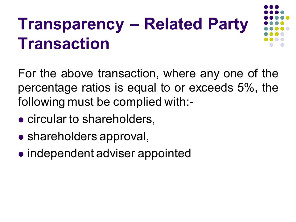 Transparency – Related Party Transaction For the above transaction, where any one of the percentage ratios is equal to or exceeds 5%, the following must be complied with:- circular to shareholders, shareholders approval, independent adviser appointed