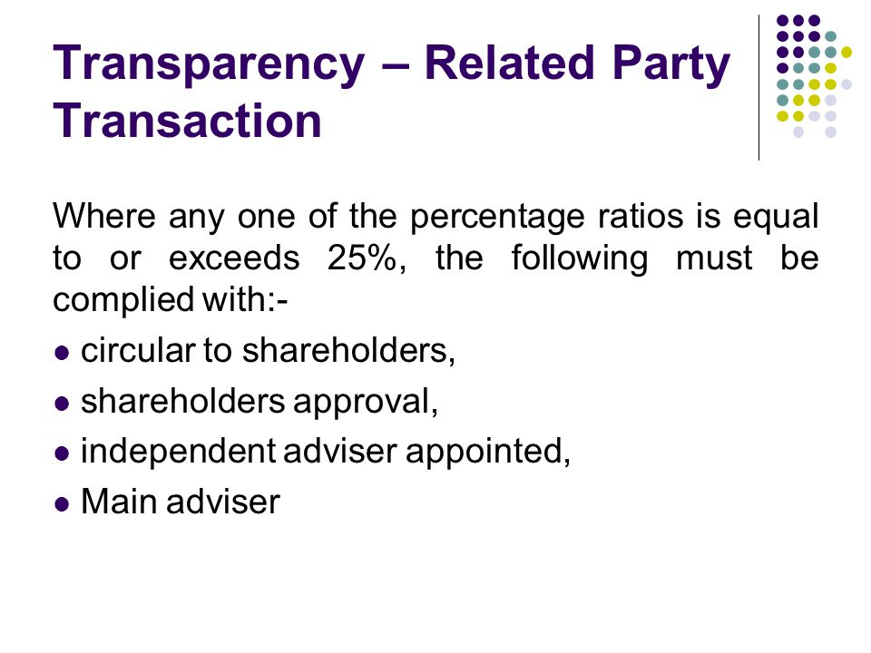 Transparency – Related Party Transaction Where any one of the percentage ratios is equal to or exceeds 25%, the following must be complied with:- circular to shareholders, shareholders approval, independent adviser appointed, Main adviser