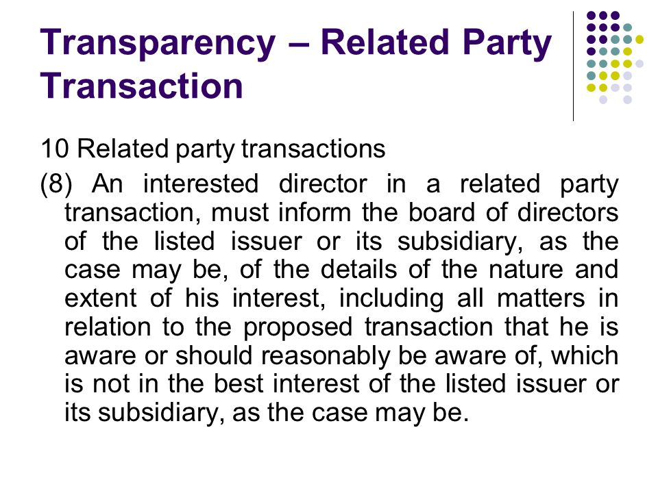 Transparency – Related Party Transaction 10 Related party transactions (8) An interested director in a related party transaction, must inform the board of directors of the listed issuer or its subsidiary, as the case may be, of the details of the nature and extent of his interest, including all matters in relation to the proposed transaction that he is aware or should reasonably be aware of, which is not in the best interest of the listed issuer or its subsidiary, as the case may be.