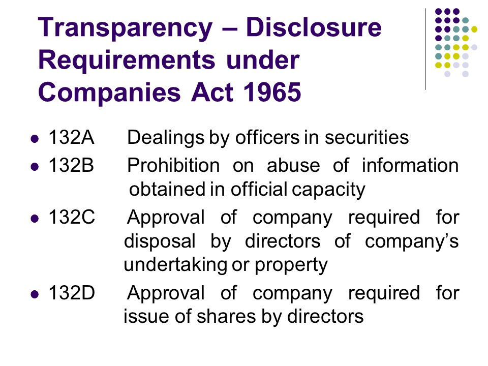 132ADealings by officers in securities 132BProhibition on abuse of information obtained in official capacity 132CApproval of company required for disposal by directors of company's undertaking or property 132DApproval of company required for issue of shares by directors Transparency – Disclosure Requirements under Companies Act 1965