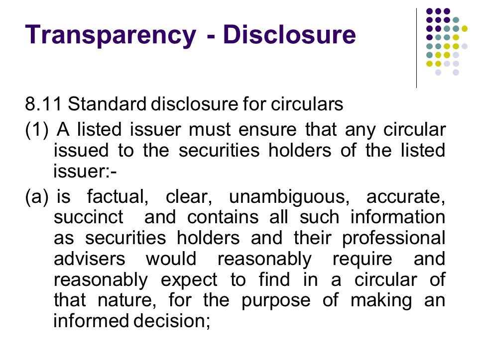 8.11 Standard disclosure for circulars (1) A listed issuer must ensure that any circular issued to the securities holders of the listed issuer:- (a) is factual, clear, unambiguous, accurate, succinct and contains all such information as securities holders and their professional advisers would reasonably require and reasonably expect to find in a circular of that nature, for the purpose of making an informed decision; Transparency - Disclosure