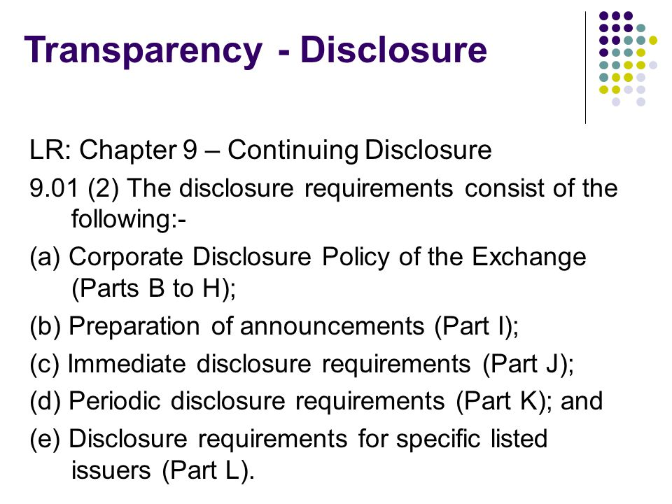 LR: Chapter 9 – Continuing Disclosure 9.01 (2) The disclosure requirements consist of the following:- (a) Corporate Disclosure Policy of the Exchange (Parts B to H); (b) Preparation of announcements (Part I); (c) Immediate disclosure requirements (Part J); (d) Periodic disclosure requirements (Part K); and (e) Disclosure requirements for specific listed issuers (Part L).