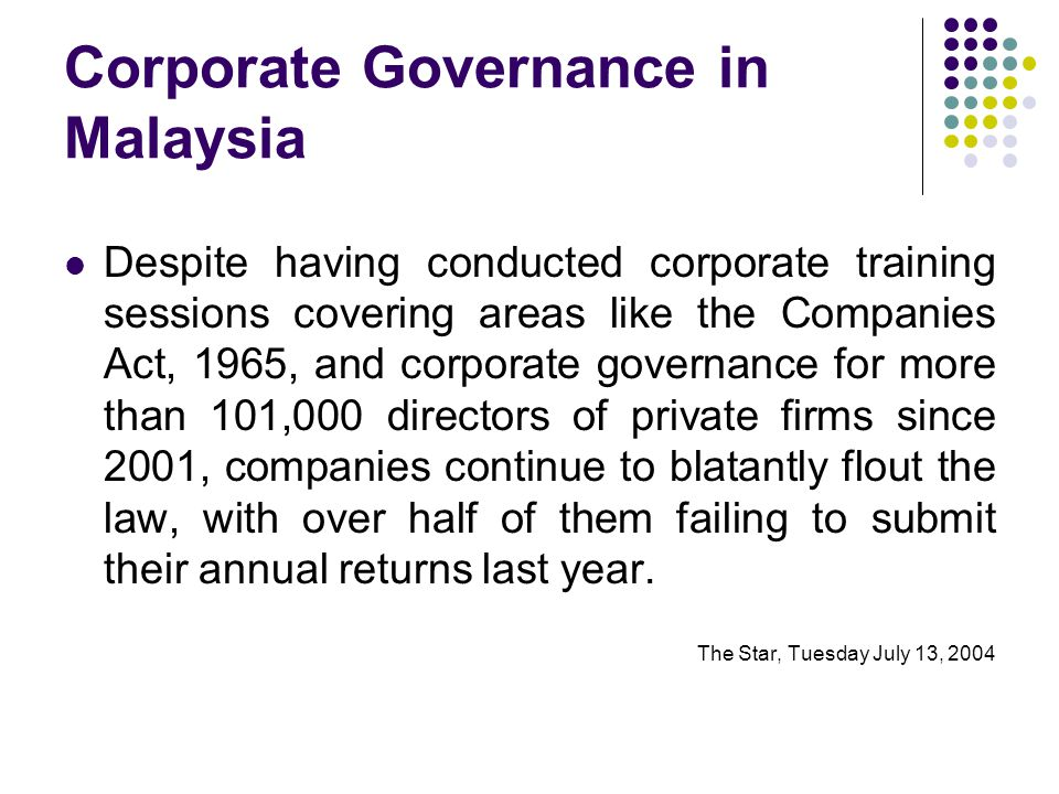 Corporate Governance in Malaysia Despite having conducted corporate training sessions covering areas like the Companies Act, 1965, and corporate governance for more than 101,000 directors of private firms since 2001, companies continue to blatantly flout the law, with over half of them failing to submit their annual returns last year.