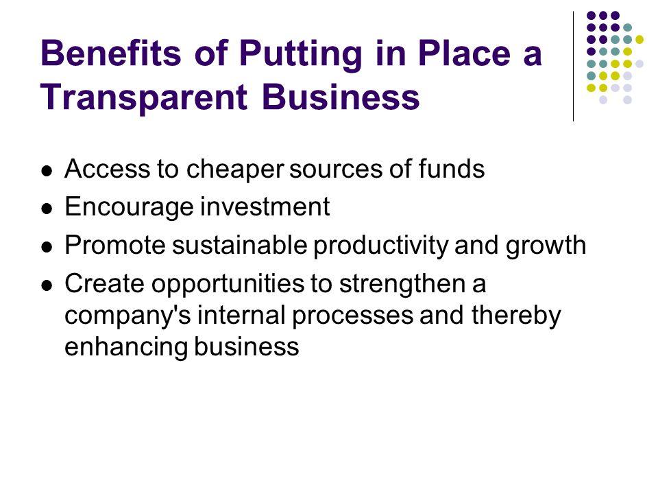 Benefits of Putting in Place a Transparent Business Access to cheaper sources of funds Encourage investment Promote sustainable productivity and growth Create opportunities to strengthen a company s internal processes and thereby enhancing business