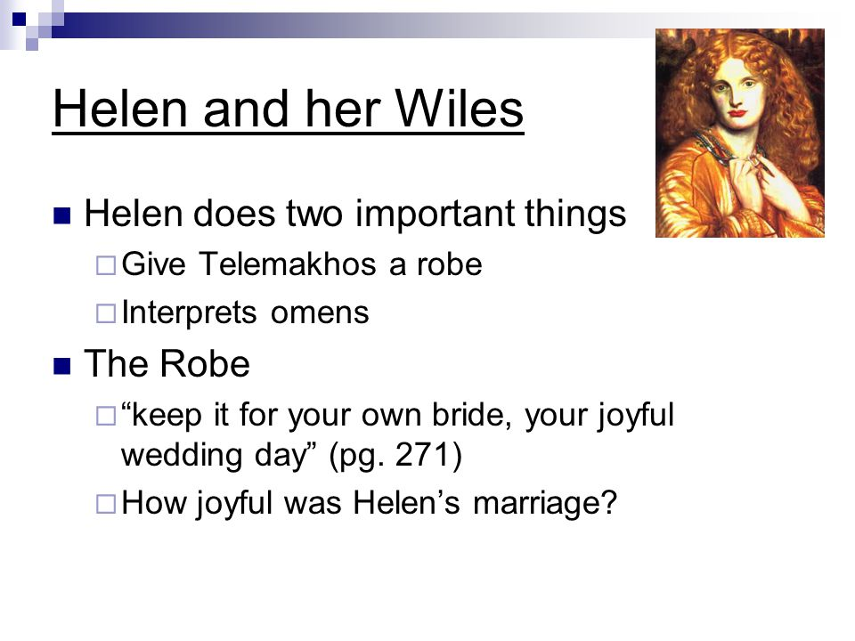 Helen and her Wiles Helen does two important things  Give Telemakhos a robe  Interprets omens The Robe  keep it for your own bride, your joyful wedding day (pg.