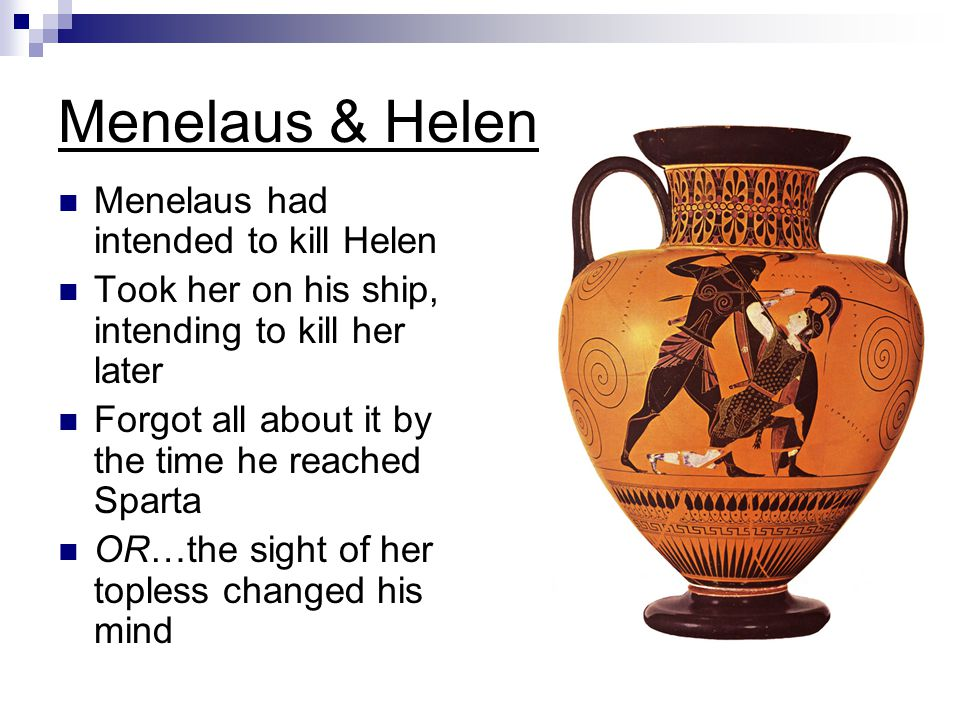 Menelaus & Helen Menelaus had intended to kill Helen Took her on his ship, intending to kill her later Forgot all about it by the time he reached Spar