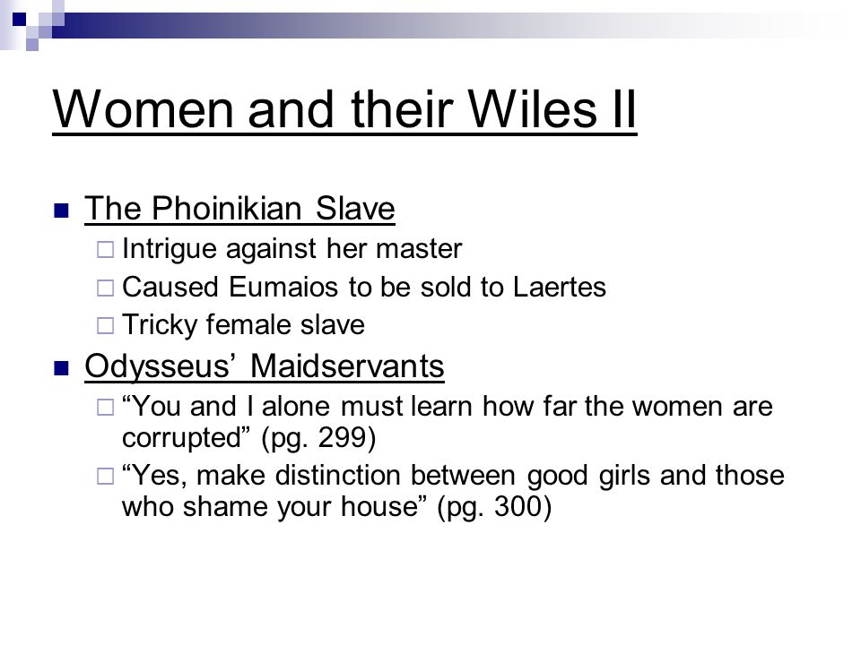 Women and their Wiles II The Phoinikian Slave  Intrigue against her master  Caused Eumaios to be sold to Laertes  Tricky female slave Odysseus' Mai
