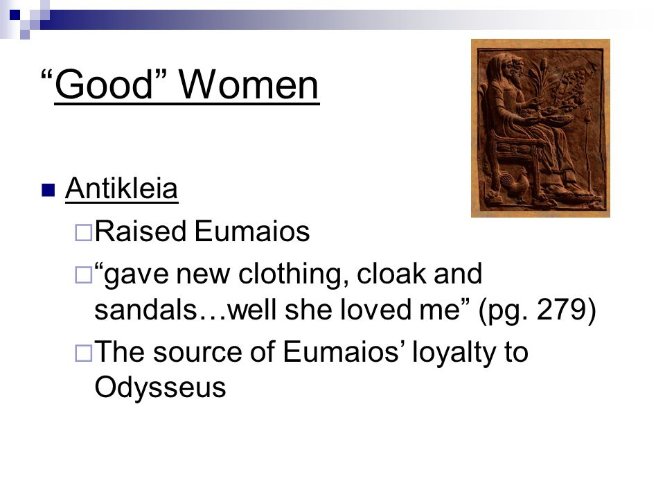 """Good"" Women Antikleia RRaised Eumaios """"gave new clothing, cloak and sandals…well she loved me"" (pg. 279) TThe source of Eumaios' loyalty to Od"