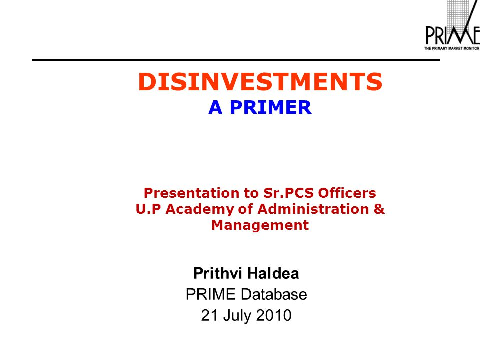 DISINVESTMENTS A PRIMER Presentation to Sr.PCS Officers U.P Academy of Administration & Management Prithvi Haldea PRIME Database 21 July 2010