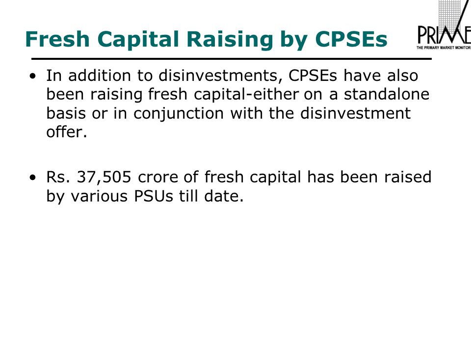 Fresh Capital Raising by CPSEs In addition to disinvestments, CPSEs have also been raising fresh capital-either on a standalone basis or in conjunction with the disinvestment offer.