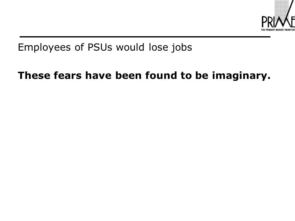 Employees of PSUs would lose jobs These fears have been found to be imaginary.
