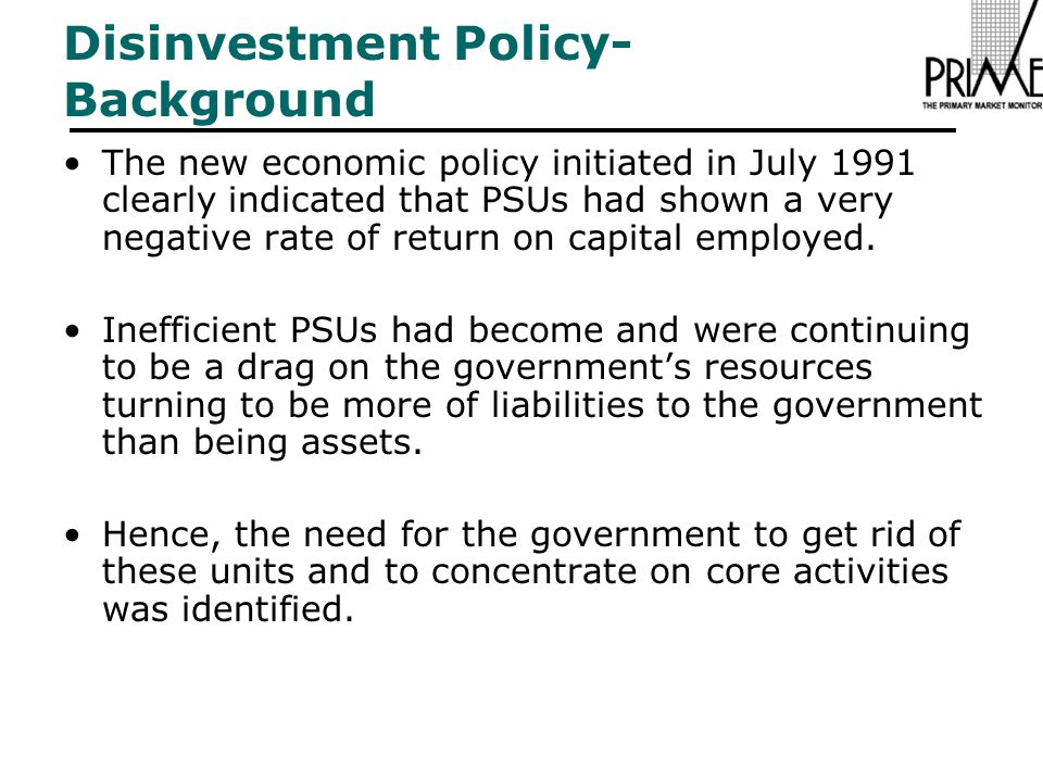 Disinvestment Policy- Background The new economic policy initiated in July 1991 clearly indicated that PSUs had shown a very negative rate of return on capital employed.