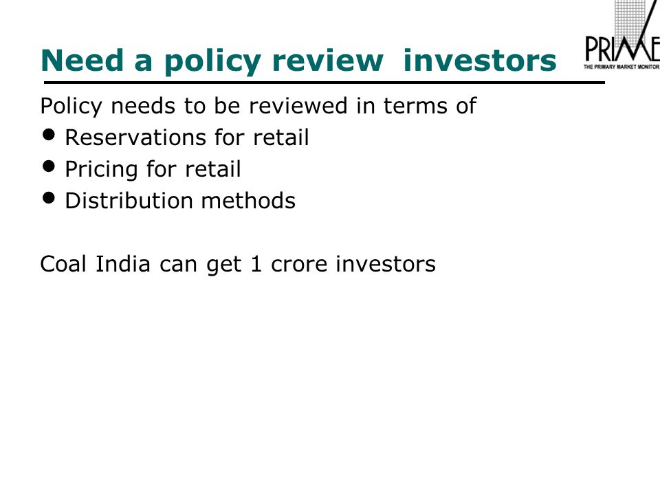 Need a policy review investors Policy needs to be reviewed in terms of Reservations for retail Pricing for retail Distribution methods Coal India can get 1 crore investors