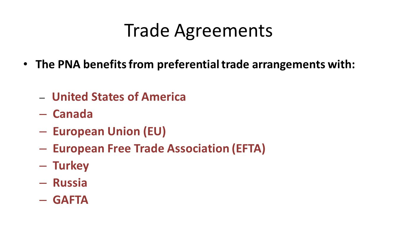 Trade Agreements The PNA benefits from preferential trade arrangements with: – United States of America – Canada – European Union (EU) – European Free