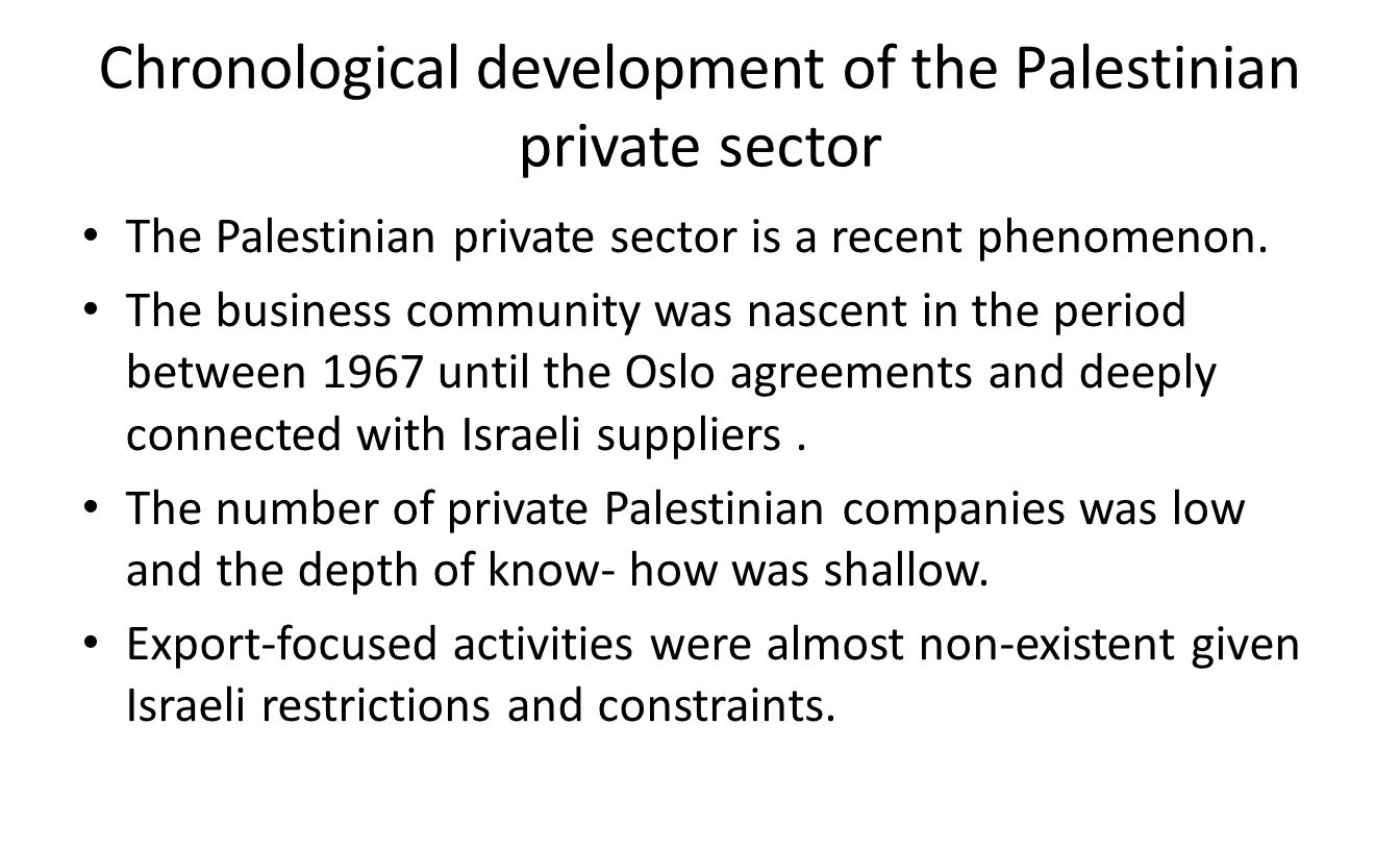 Chronological development of the Palestinian private sector The Palestinian private sector is a recent phenomenon. The business community was nascent