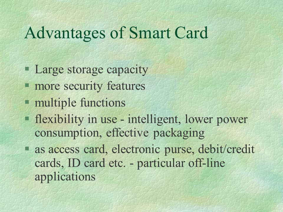 Advantages of Smart Card §Large storage capacity §more security features §multiple functions §flexibility in use - intelligent, lower power consumption, effective packaging §as access card, electronic purse, debit/credit cards, ID card etc.