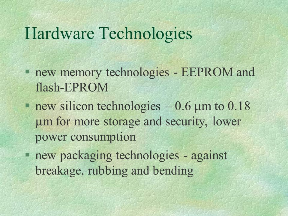 Hardware Technologies §new memory technologies - EEPROM and flash-EPROM  new silicon technologies – 0.6  m to 0.18  m for more storage and security, lower power consumption §new packaging technologies - against breakage, rubbing and bending