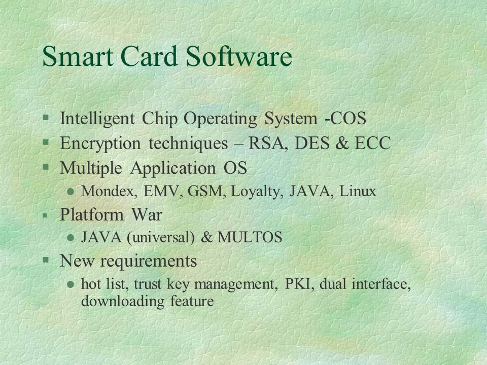 Smart Card Software §Intelligent Chip Operating System -COS §Encryption techniques – RSA, DES & ECC §Multiple Application OS l Mondex, EMV, GSM, Loyalty, JAVA, Linux § Platform War l JAVA (universal) & MULTOS §New requirements l hot list, trust key management, PKI, dual interface, downloading feature