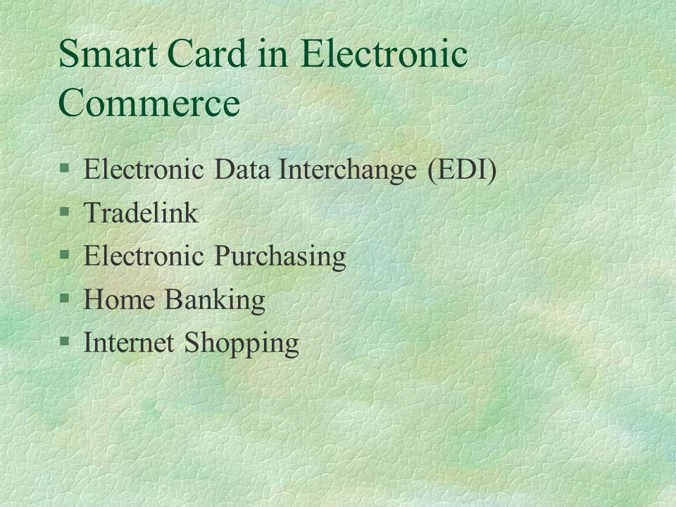 Smart Card in Electronic Commerce §Electronic Data Interchange (EDI) §Tradelink §Electronic Purchasing §Home Banking §Internet Shopping