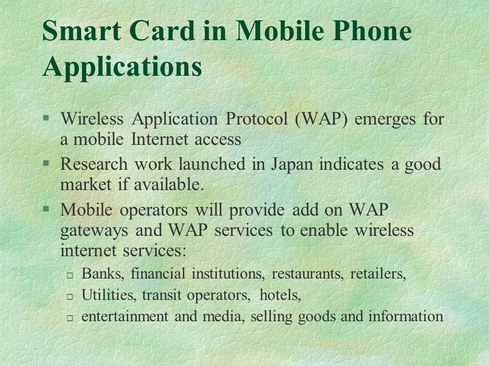 Smart Card in Mobile Phone Applications §Wireless Application Protocol (WAP) emerges for a mobile Internet access §Research work launched in Japan indicates a good market if available.