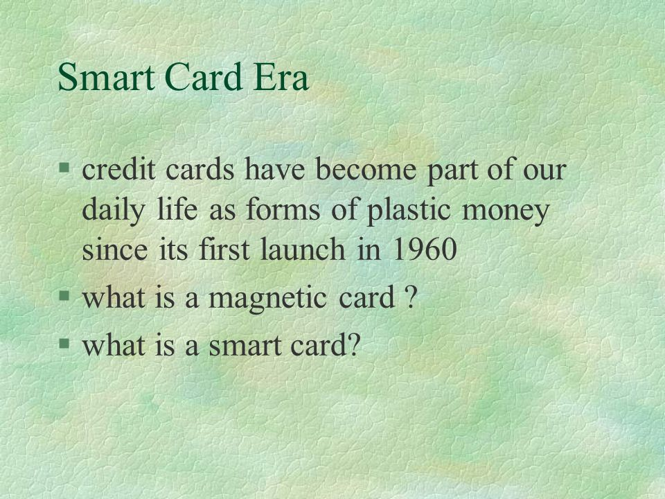 Smart Card Era §credit cards have become part of our daily life as forms of plastic money since its first launch in 1960 §what is a magnetic card .