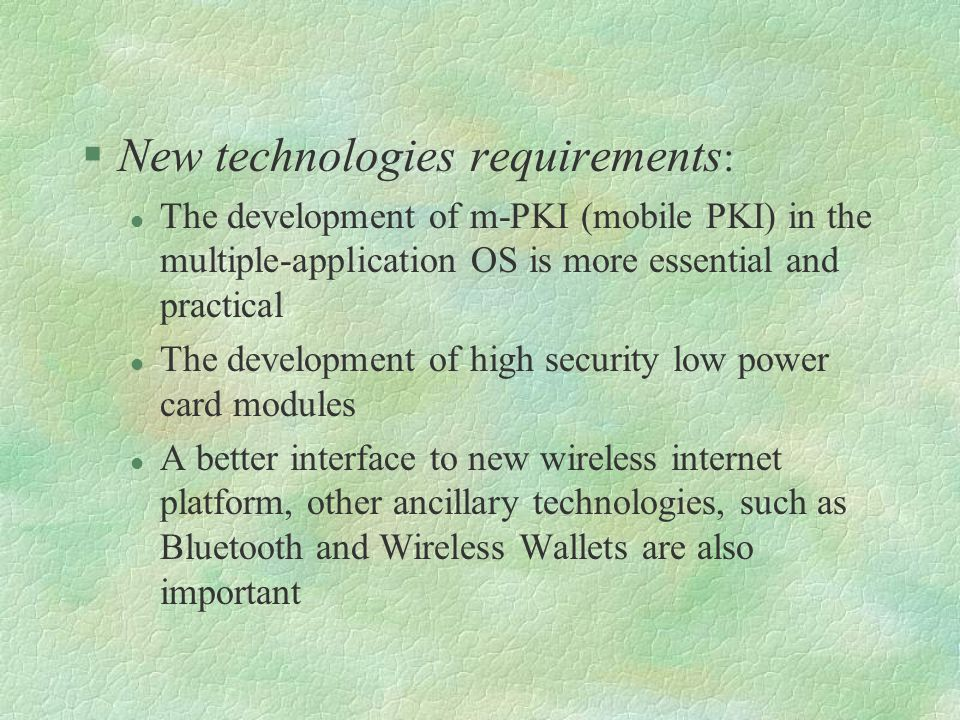 §New technologies requirements : l The development of m-PKI (mobile PKI) in the multiple-application OS is more essential and practical l The development of high security low power card modules l A better interface to new wireless internet platform, other ancillary technologies, such as Bluetooth and Wireless Wallets are also important