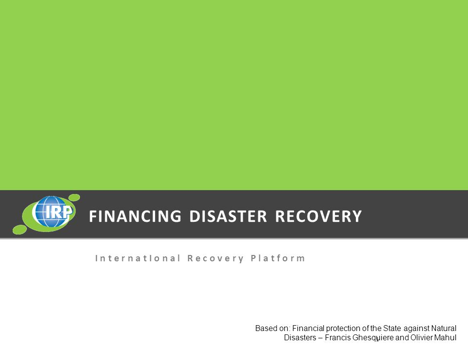 FINANCING DISASTER RECOVERY I n t e r n a t I o n a l R e c o v e r y P l a t f o r m Based on: Financial protection of the State against Natural Disasters – Francis Ghesquiere and Olivier Mahul 1