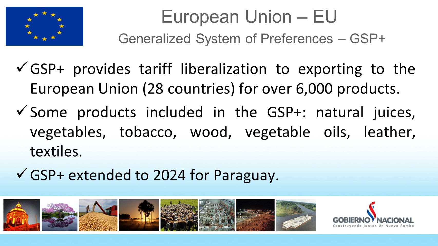 European Union – EU Generalized System of Preferences – GSP+ GSP+ provides tariff liberalization to exporting to the European Union (28 countries) for over 6,000 products.