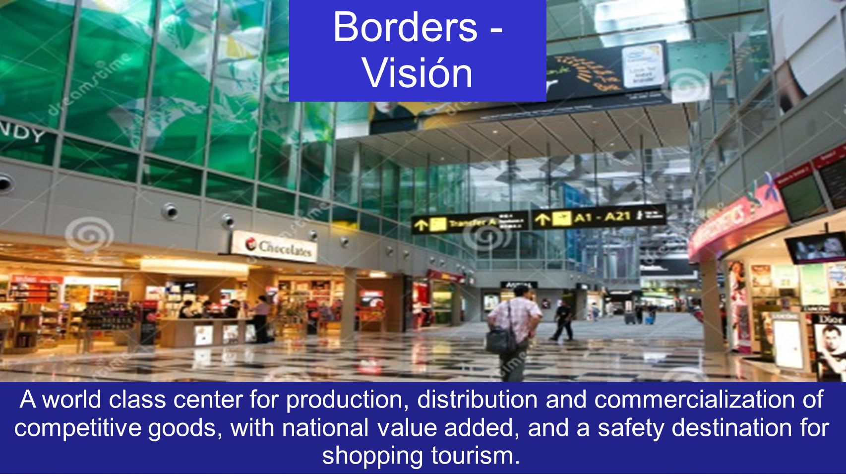 Borders - Visión A world class center for production, distribution and commercialization of competitive goods, with national value added, and a safety destination for shopping tourism.
