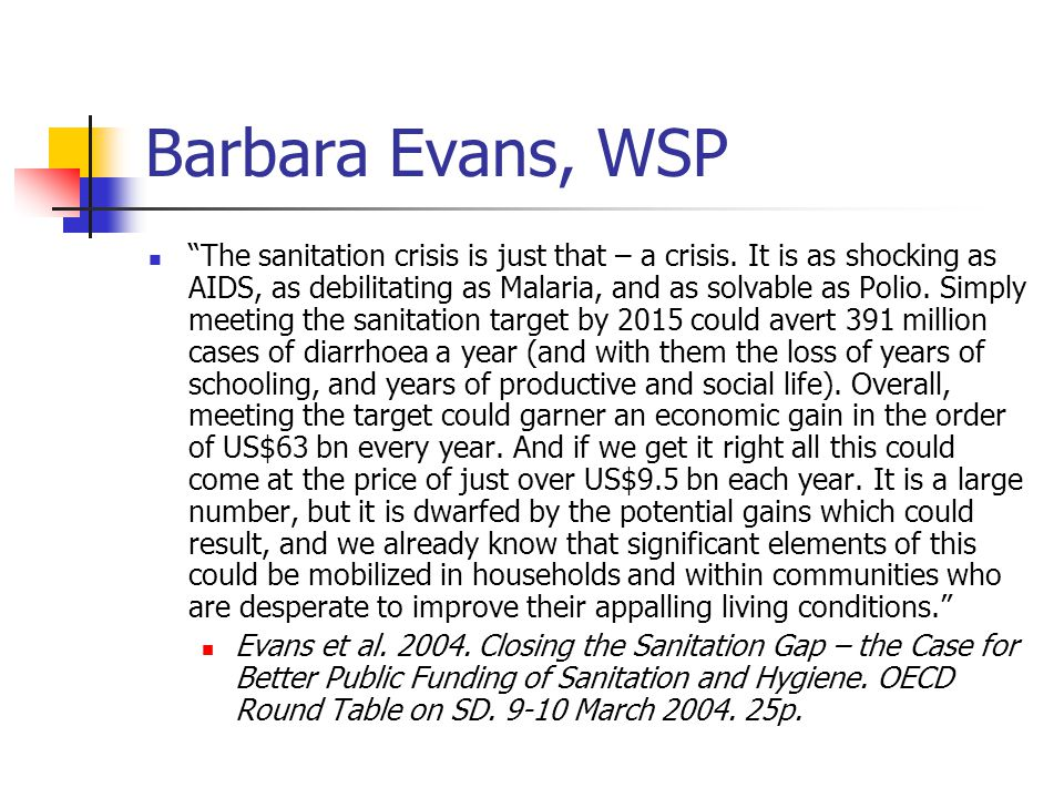 "Barbara Evans, WSP ""The sanitation crisis is just that – a crisis. It is as shocking as AIDS, as debilitating as Malaria, and as solvable as Polio. Si"