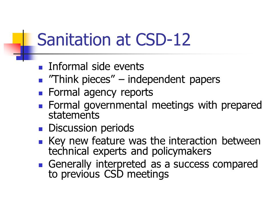 Sanitation at CSD-12 Informal side events Think pieces – independent papers Formal agency reports Formal governmental meetings with prepared statements Discussion periods Key new feature was the interaction between technical experts and policymakers Generally interpreted as a success compared to previous CSD meetings