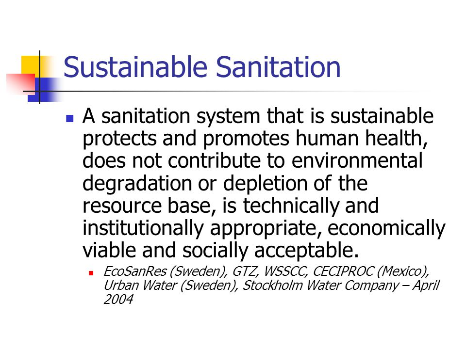 Sustainable Sanitation A sanitation system that is sustainable protects and promotes human health, does not contribute to environmental degradation or