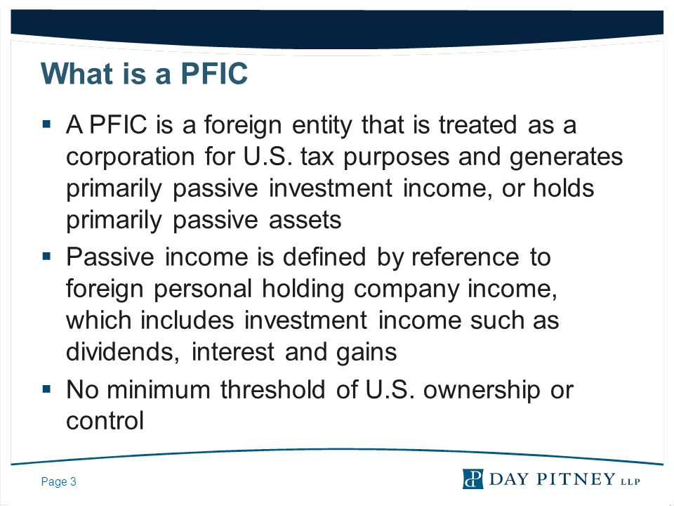 Page 4 What is a PFIC (cont.)  A foreign entity is classified as a corporation under Treasury regulations if one of the following is true:  It is a per se corporation  It elected to be treated as a corporation by filing Form 8832 with the IRS  It did not make an election and under the law where the entity is formed, no shareholder or member has personal liability for the debts or obligations of the entity