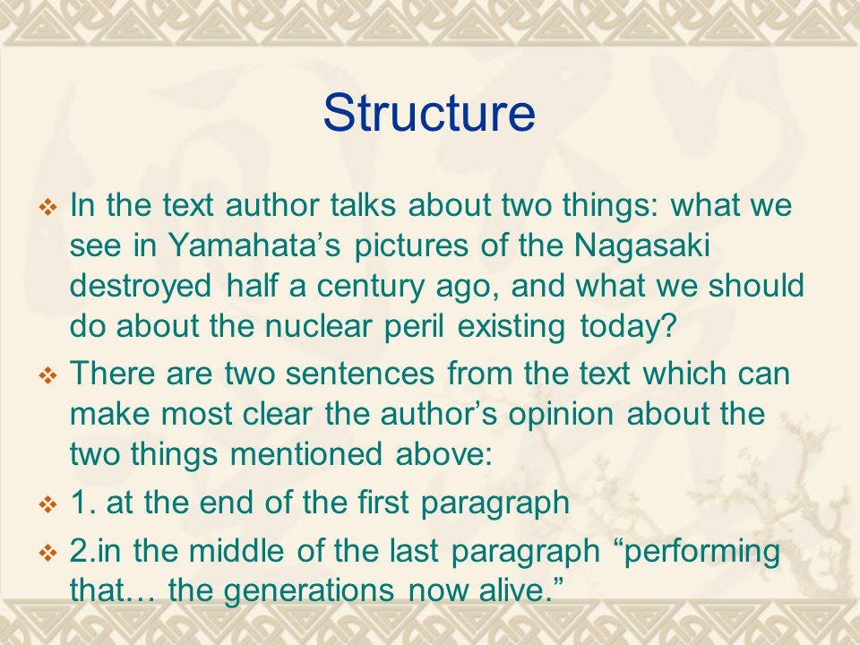 Structure  In the text author talks about two things: what we see in Yamahata's pictures of the Nagasaki destroyed half a century ago, and what we should do about the nuclear peril existing today.
