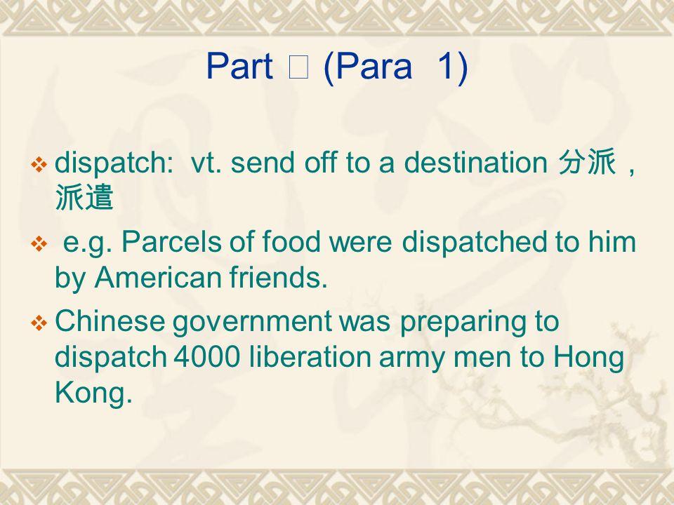 Part Ⅰ (Para 1)  dispatch: vt. send off to a destination 分派, 派遣  e.g.