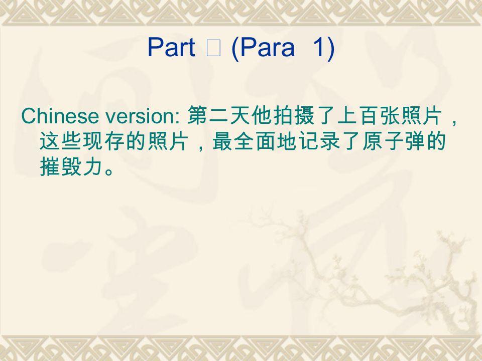 Part Ⅰ (Para 1) Chinese version: 第二天他拍摄了上百张照片, 这些现存的照片,最全面地记录了原子弹的 摧毁力。
