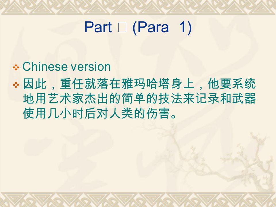Part Ⅰ (Para 1)  Chinese version  因此,重任就落在雅玛哈塔身上,他要系统 地用艺术家杰出的简单的技法来记录和武器 使用几小时后对人类的伤害。